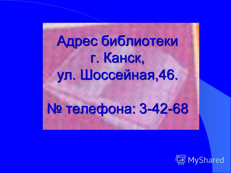 Адрес библиотеки г. Канск, ул. Шоссейная,46. телефона: 3-42-68