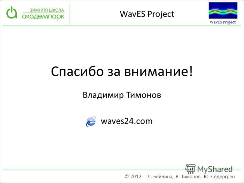 Владимир Тимонов Спасибо за внимание! © 2012 Л. Бейлина, В. Тимонов, Ю. Сёдергрен waves24.com WavES Project