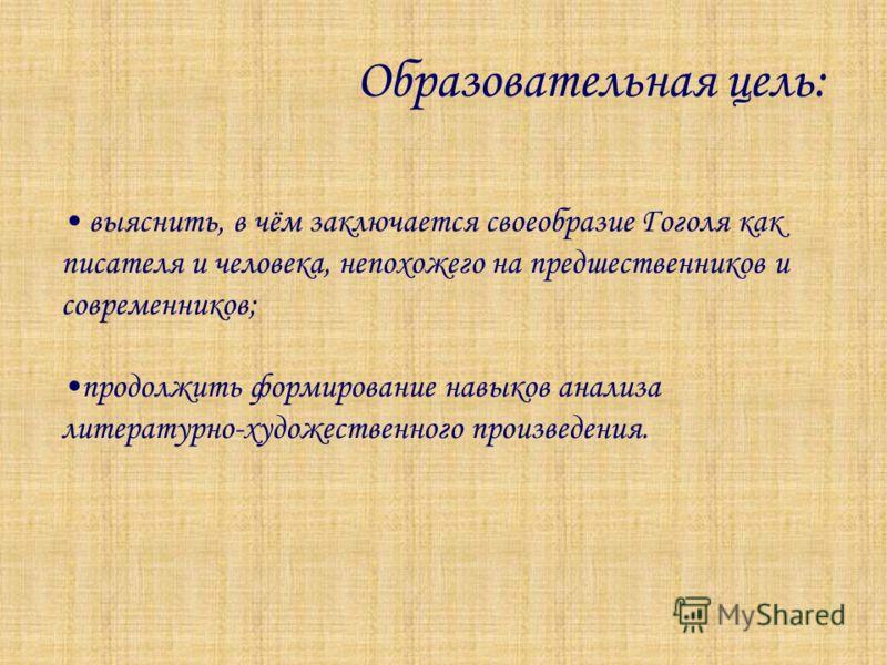 Образовательная цель: выяснить, в чём заключается своеобразие Гоголя как писателя и человека, непохожего на предшественников и современников; продолжить формирование навыков анализа литературно-художественного произведения.
