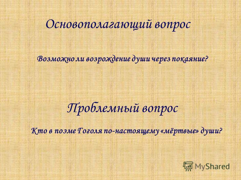 Основополагающий вопрос Возможно ли возрождение души через покаяние? Проблемный вопрос Кто в поэме Гоголя по-настоящему «мёртвые» души?