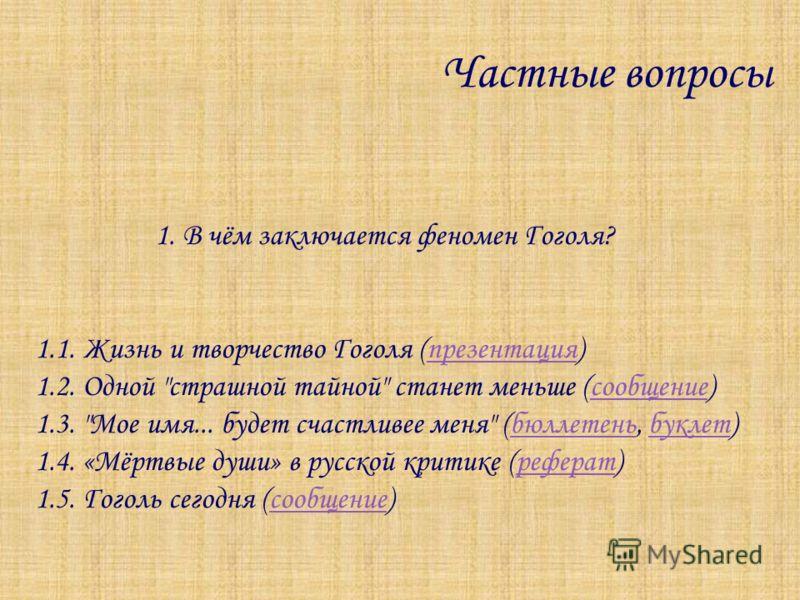 Частные вопросы 1. В чём заключается феномен Гоголя? 1.1. Жизнь и творчество Гоголя (презентация)презентация 1.2. Одной