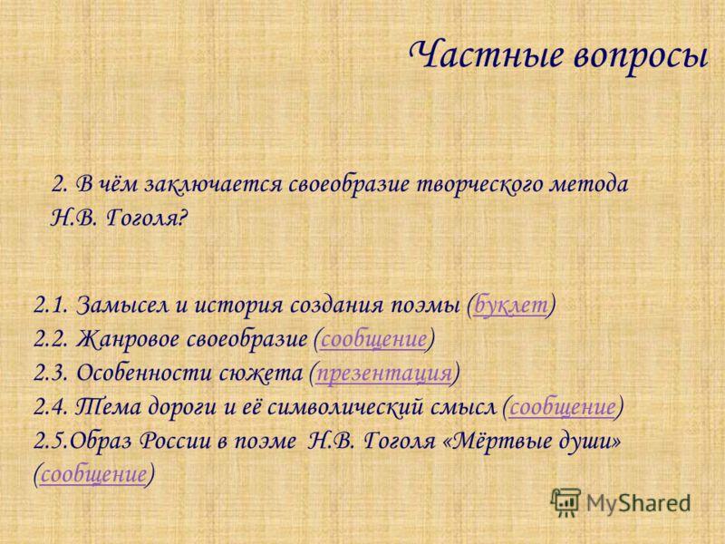 Частные вопросы 2. В чём заключается своеобразие творческого метода Н.В. Гоголя? 2.1. Замысел и история создания поэмы (буклет)буклет 2.2. Жанровое своеобразие (сообщение)сообщение 2.3. Особенности сюжета (презентация)презентация 2.4. Тема дороги и е