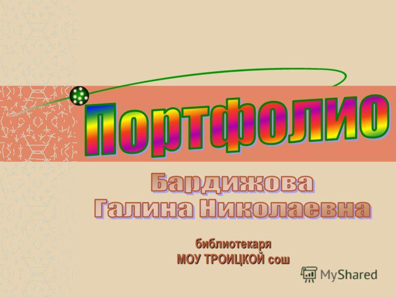 библиотекаря МОУ ТРОИЦКОЙ сош