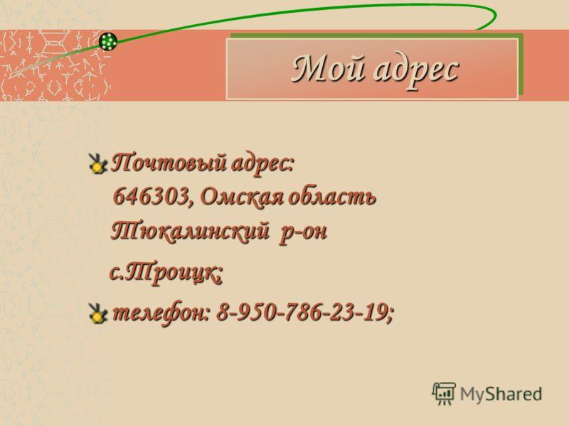 Мой адрес Почтовый адрес: 646303, Омская область Тюкалинский р-он с.Троицк; с.Троицк; телефон: 8-950-786-23-19;