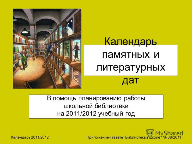 Календарь 2011/2012 Приложение к газете Библиотека в школе 08/2011 Календарь памятных и литературных дат В помощь планированию работы школьной библиотеки на 2011/2012 учебный год
