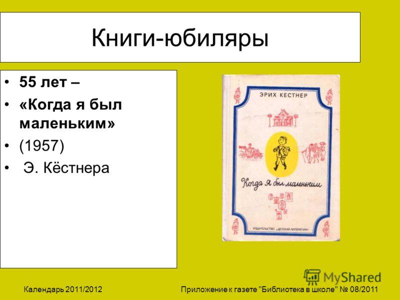Календарь 2011/2012 Приложение к газете Библиотека в школе 08/2011 Книги-юбиляры 55 лет – «Когда я был маленьким» (1957) Э. Кёстнера