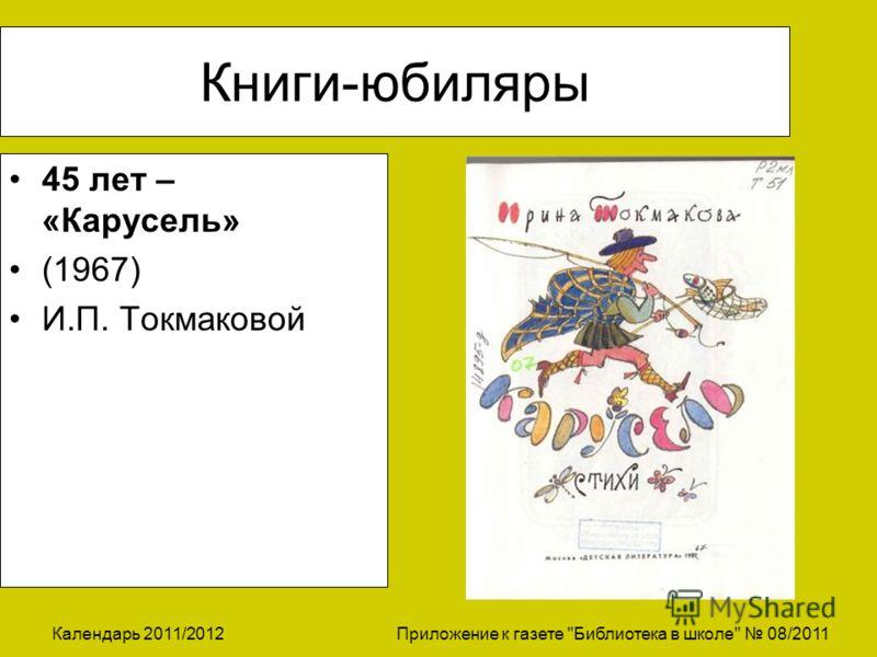 Календарь 2011/2012 Приложение к газете Библиотека в школе 08/2011 Книги-юбиляры 45 лет – «Карусель» (1967) И.П. Токмаковой
