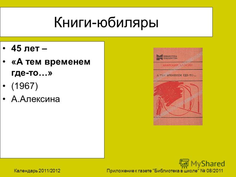 Календарь 2011/2012 Приложение к газете Библиотека в школе 08/2011 Книги-юбиляры 45 лет – «А тем временем где-то…» (1967) А.Алексина