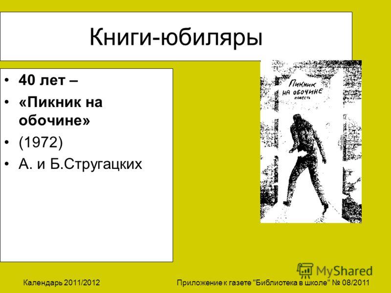 Календарь 2011/2012 Приложение к газете Библиотека в школе 08/2011 Книги-юбиляры 40 лет – «Пикник на обочине» (1972) А. и Б.Стругацких