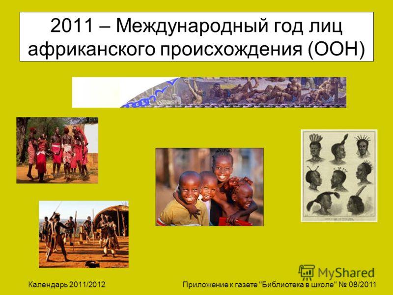 Календарь 2011/2012 Приложение к газете Библиотека в школе 08/2011 2011 – Международный год лиц африканского происхождения (ООН)