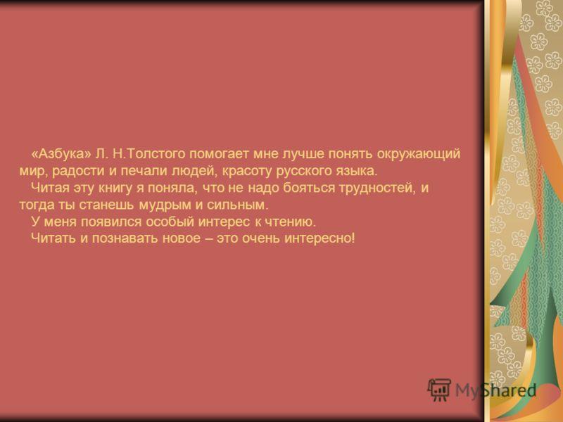 «Азбука» Л. Н.Толстого помогает мне лучше понять окружающий мир, радости и печали людей, красоту русского языка. Читая эту книгу я поняла, что не надо бояться трудностей, и тогда ты станешь мудрым и сильным. У меня появился особый интерес к чтению. Ч