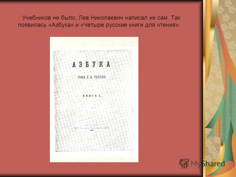 Учебников не было, Лев Николаевич написал их сам. Так появилась «Азбука» и «Четыре русские книги для чтения».