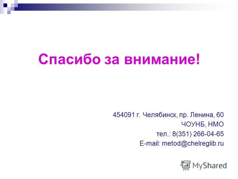 Спасибо за внимание! 454091 г. Челябинск, пр. Ленина, 60 ЧОУНБ, НМО тел.: 8(351) 266-04-65 E-mail: metod@chelreglib.ru