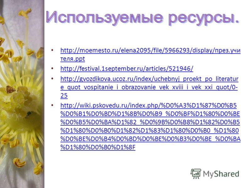 http://moemesto.ru/elena2095/file/5966293/display/през.учи теля.ppt http://moemesto.ru/elena2095/file/5966293/display/през.учи теля.ppt http://festival.1september.ru/articles/521946/ http://gvozdikova.ucoz.ru/index/uchebnyj_proekt_po_literatur e_quot