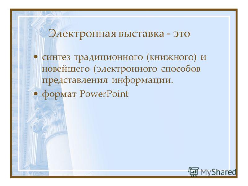 Электронная выставка - это синтез традиционного (книжного) и новейшего (электронного способов представления информации. формат PowerPoint