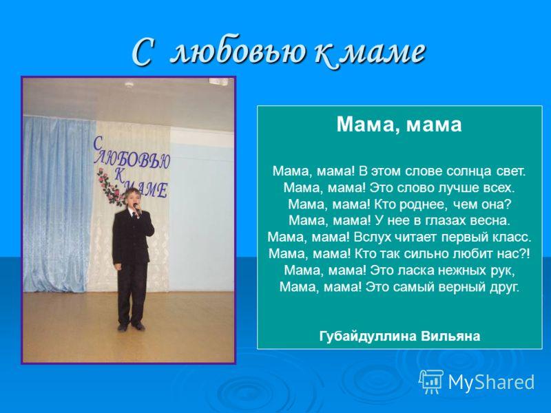 С любовью к маме Мама, мама Мама, мама! В этом слове солнца свет. Мама, мама! Это слово лучше всех. Мама, мама! Кто роднее, чем она? Мама, мама! У нее в глазах весна. Мама, мама! Вслух читает первый класс. Мама, мама! Кто так сильно любит нас?! Мама,