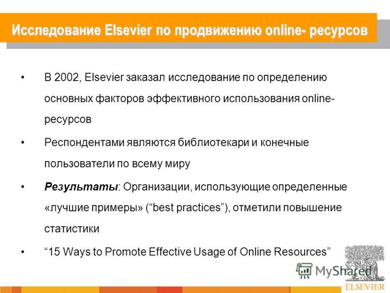 Исследование Elsevier по продвижению online- ресурсов В 2002, Elsevier заказал исследование по определению основных факторов эффективного использования online- ресурсов Респондентами являются библиотекари и конечные пользователи по всему миру Результ