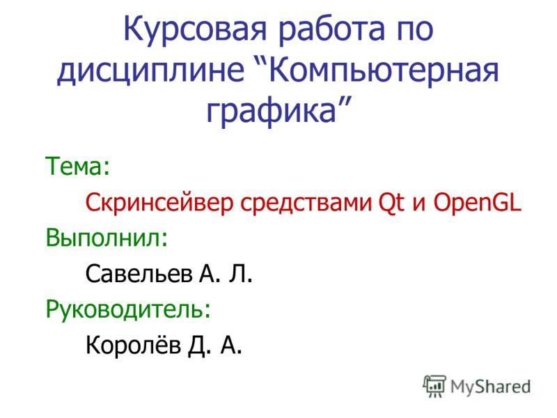 Курсовая работа по дисциплине Компьютерная графика Тема: Скринсейвер средствами Qt и OpenGL Выполнил: Савельев А. Л. Руководитель: Королёв Д. А.