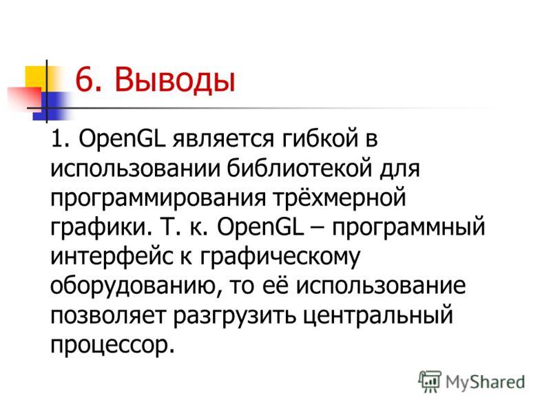 6. Выводы 1. OpenGL является гибкой в использовании библиотекой для программирования трёхмерной графики. Т. к. OpenGL – программный интерфейс к графическому оборудованию, то её использование позволяет разгрузить центральный процессор.