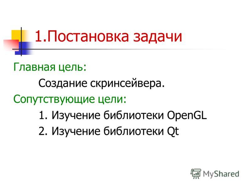 1.Постановка задачи Главная цель: Создание скринсейвера. Сопутствующие цели: 1. Изучение библиотеки OpenGL 2. Изучение библиотеки Qt