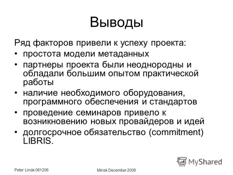 Peter Linde 061206 Minsk December 2006 Выводы Ряд факторов привели к успеху проекта: простота модели метаданных партнеры проекта были неоднородны и обладали большим опытом практической работы наличие необходимого оборудования, программного обеспечени