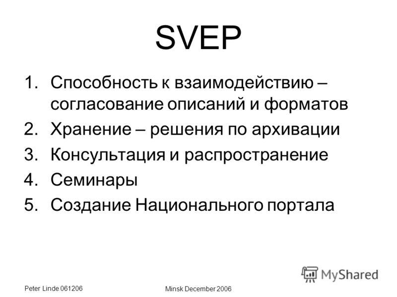Peter Linde 061206 Minsk December 2006 SVEP 1.Способность к взаимодействию – согласование описаний и форматов 2.Хранение – решения по архивации 3.Консультация и распространение 4.Семинары 5.Создание Национального портала