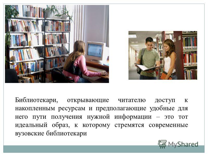 Библиотекари, открывающие читателю доступ к накопленным ресурсам и предполагающие удобные для него пути получения нужной информации – это тот идеальный образ, к которому стремятся современные вузовские библиотекари