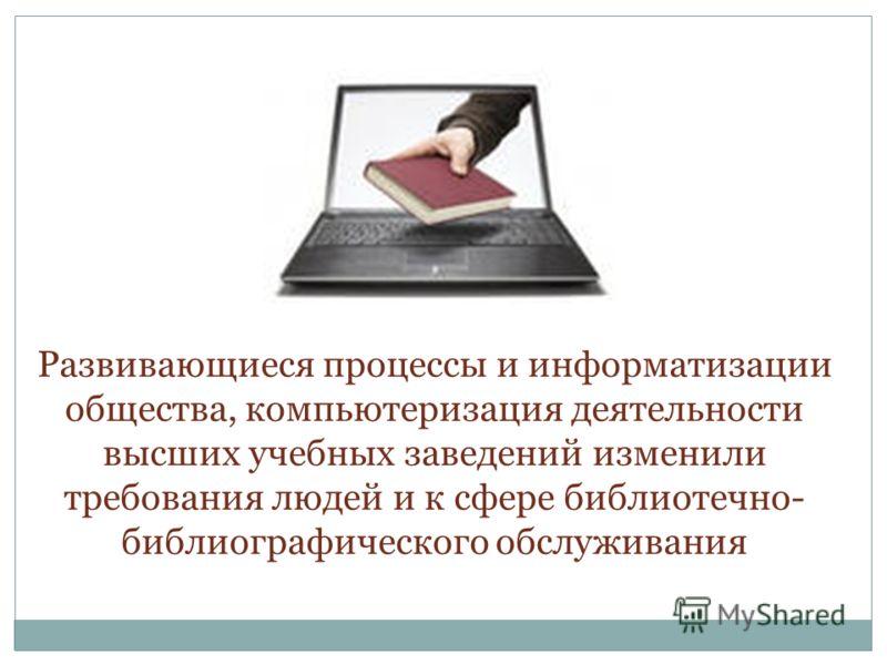 Развивающиеся процессы и информатизации общества, компьютеризация деятельности высших учебных заведений изменили требования людей и к сфере библиотечно- библиографического обслуживания