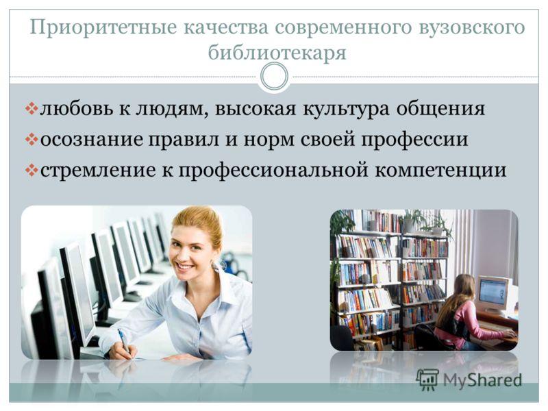 Приоритетные качества современного вузовского библиотекаря любовь к людям, высокая культура общения осознание правил и норм своей профессии стремление к профессиональной компетенции