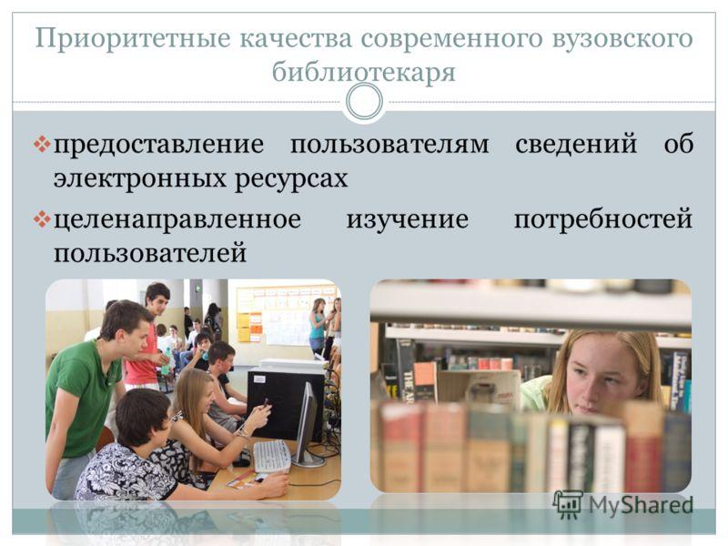 Приоритетные качества современного вузовского библиотекаря предоставление пользователям сведений об электронных ресурсах целенаправленное изучение потребностей пользователей