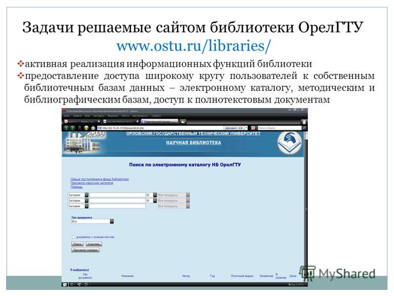 Задачи решаемые сайтом библиотеки ОрелГТУ www.ostu.ru/libraries/ активная реализация информационных функций библиотеки предоставление доступа широкому кругу пользователей к собственным библиотечным базам данных – электронному каталогу, методическим и