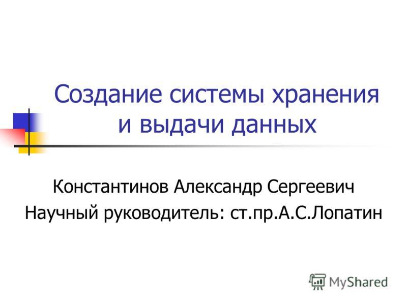 Создание системы хранения и выдачи данных Константинов Александр Сергеевич Научный руководитель: ст.пр.А.С.Лопатин