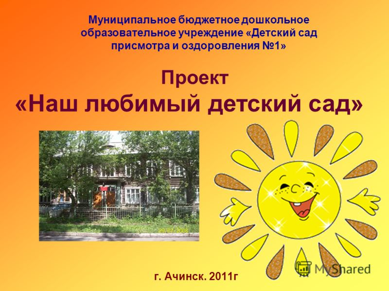 Муниципальное бюджетное дошкольное образовательное учреждение «Детский сад присмотра и оздоровления 1» Проект «Наш любимый детский сад» г. Ачинск. 2011г