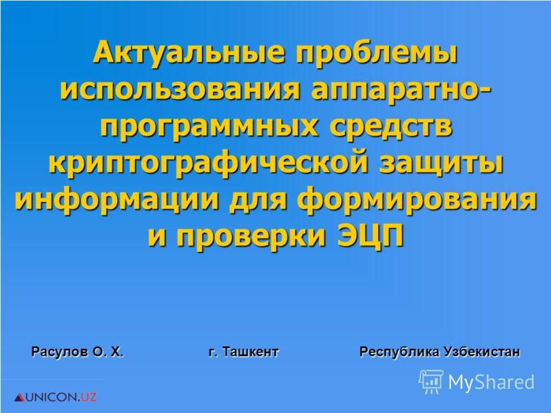 Расулов О. Х. г. Ташкент Республика Узбекистан Актуальные проблемы использования аппаратно- программных средств криптографической защиты информации для формирования и проверки ЭЦП