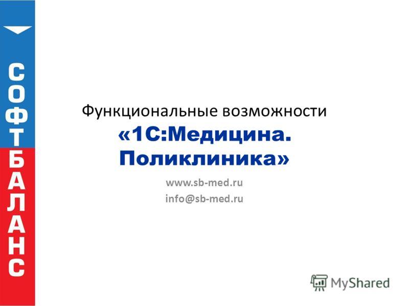 Функциональные возможности «1С:Медицина. Поликлиника» www.sb-med.ru info@sb-med.ru