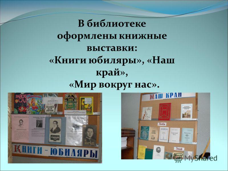 В библиотеке оформлены книжные выставки: «Книги юбиляры», «Наш край», «Мир вокруг нас».