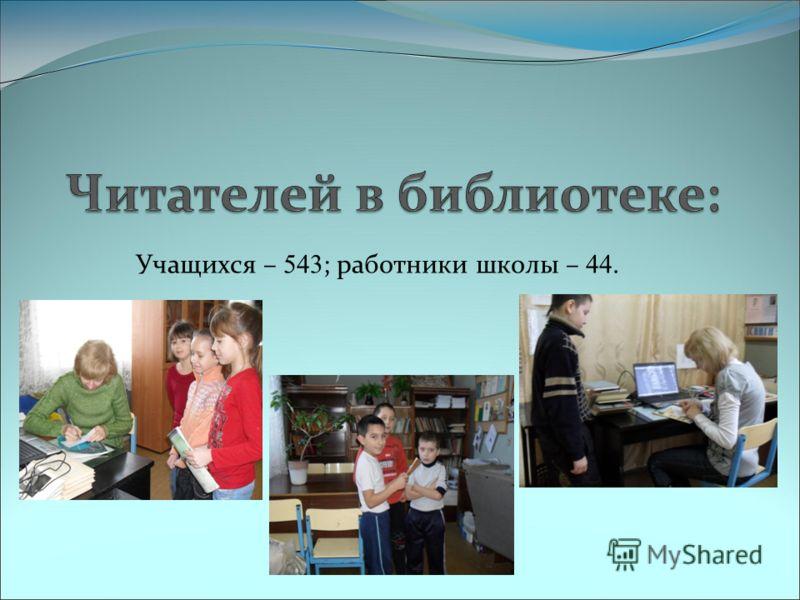 Учащихся – 543 ; работники школы – 44.