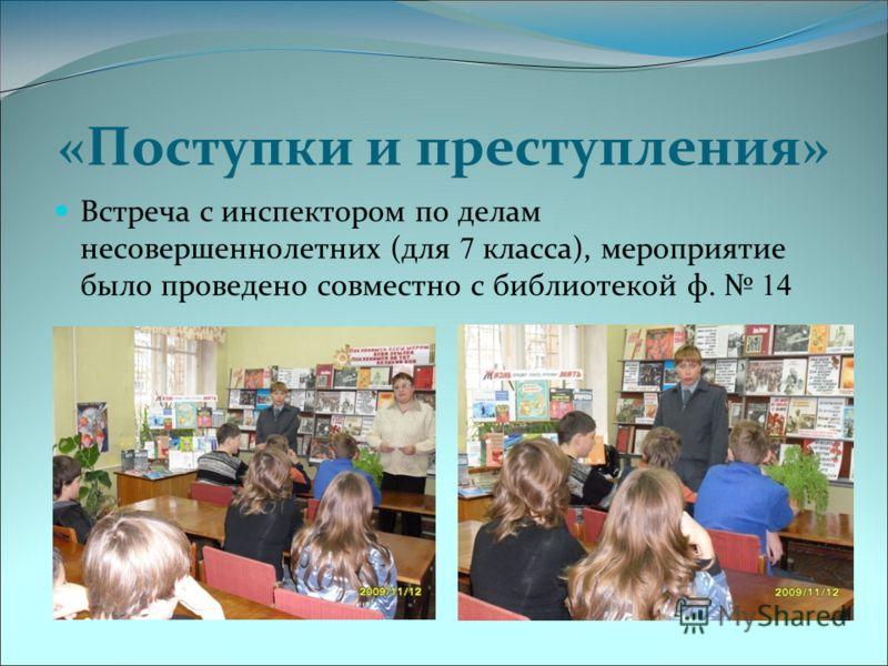 «Поступки и преступления» Встреча с инспектором по делам несовершеннолетних (для 7 класса), мероприятие было проведено совместно с библиотекой ф. 14