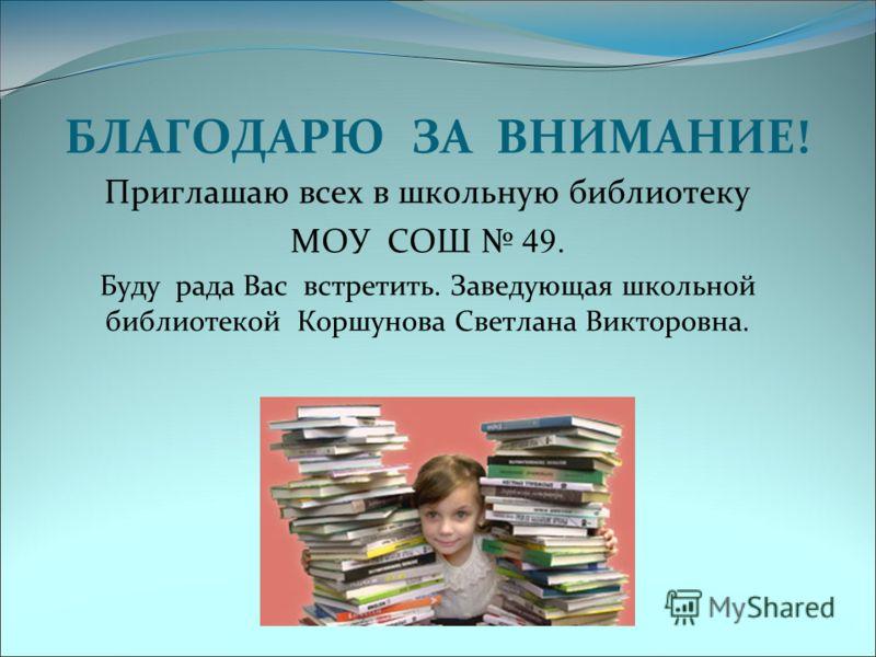 БЛАГОДАРЮ ЗА ВНИМАНИЕ! Приглашаю всех в школьную библиотеку МОУ СОШ 49. Буду рада Вас встретить. Заведующая школьной библиотекой Коршунова Светлана Викторовна.