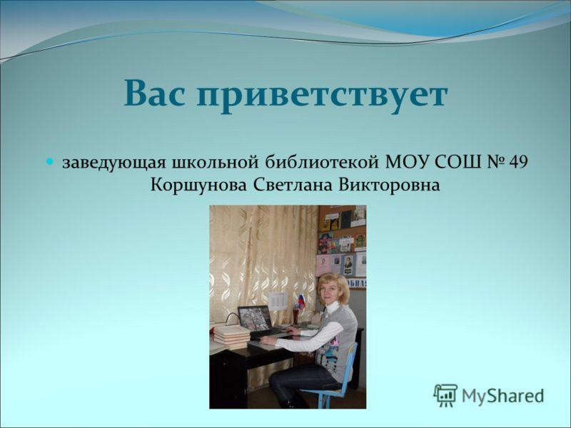 Вас приветствует заведующая школьной библиотекой МОУ СОШ 49 Коршунова Светлана Викторовна