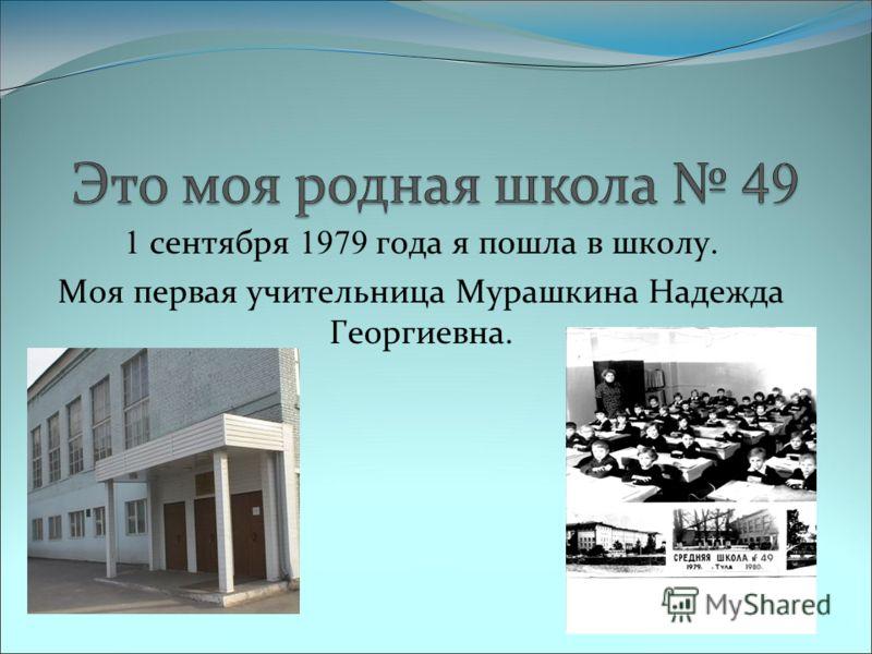 1 сентября 1979 года я пошла в школу. Моя первая учительница Мурашкина Надежда Георгиевна.