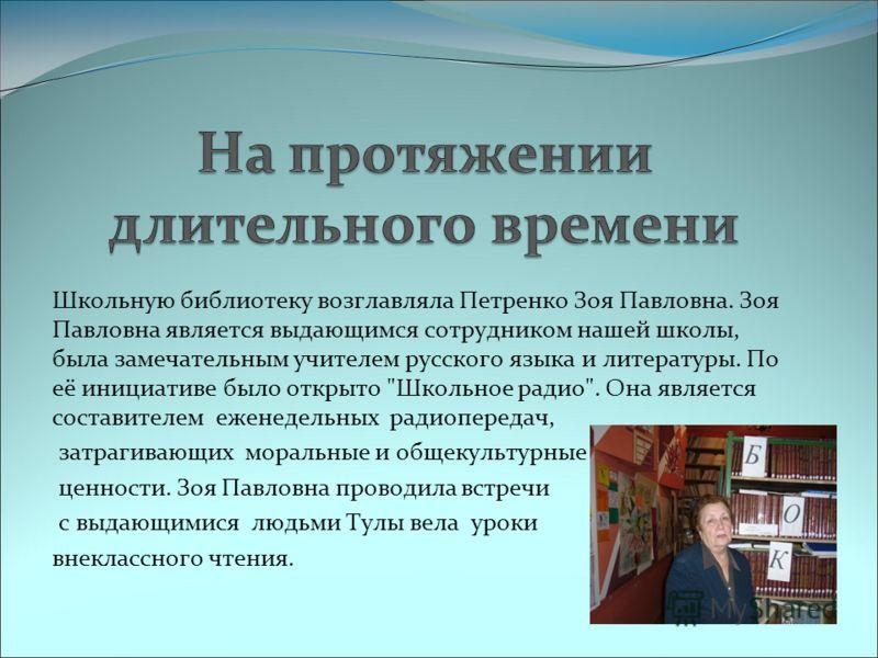 Школьную библиотеку возглавляла Петренко Зоя Павловна. Зоя Павловна является выдающимся сотрудником нашей школы, была замечательным учителем русского языка и литературы. По её инициативе было открыто