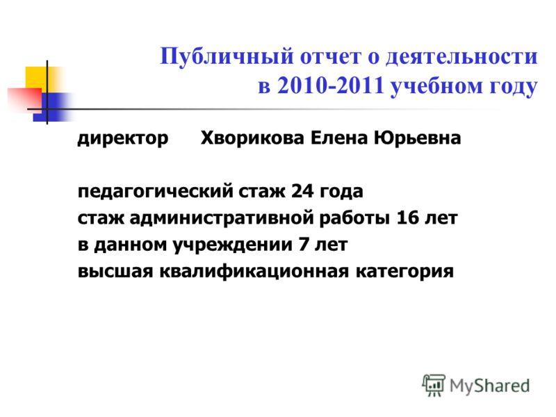 Публичный отчет о деятельности в 2010-2011 учебном году директор Хворикова Елена Юрьевна педагогический стаж 24 года стаж административной работы 16 лет в данном учреждении 7 лет высшая квалификационная категория