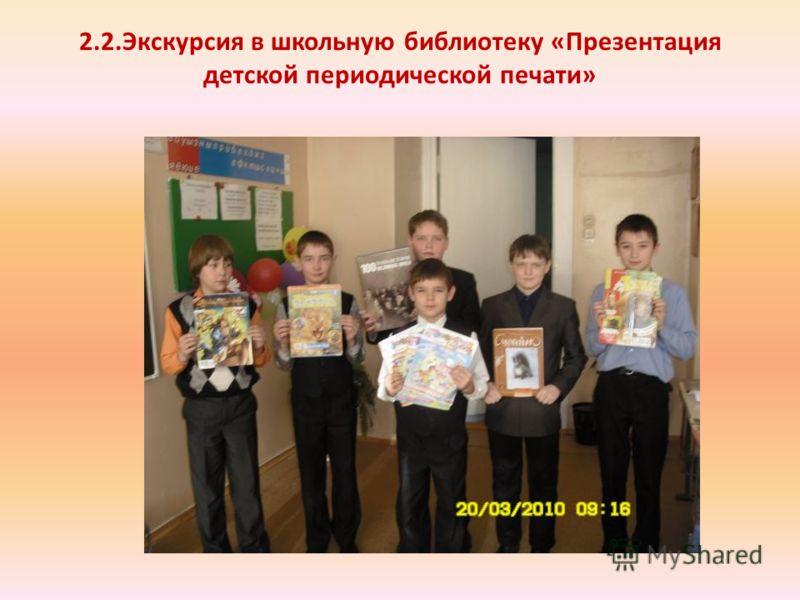 2.2.Экскурсия в школьную библиотеку «Презентация детской периодической печати»