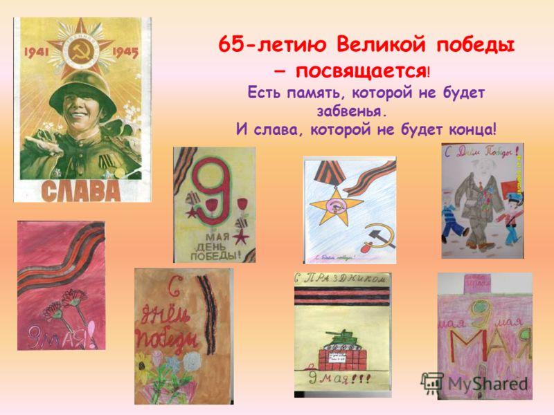 65-летию Великой победы – посвящается ! Есть память, которой не будет забвенья. И слава, которой не будет конца!