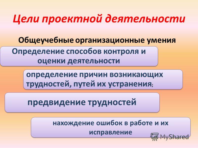 Цели проектной деятельности Общеучебные организационные умения. Определение способов контроля и оценки деятельности определение причин возникающих трудностей, путей их устранения ; предвидение трудностей нахождение ошибок в работе и их исправление