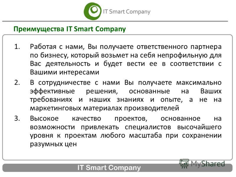 Преимущества IT Smart Company 1.Работая с нами, Вы получаете ответственного партнера по бизнесу, который возьмет на себя непрофильную для Вас деятельность и будет вести ее в соответствии с Вашими интересами 2.В сотрудничестве с нами Вы получаете макс