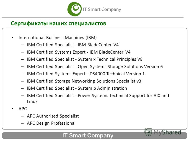 Сертификаты наших специалистов International Business Machines (IBM) – IBM Certified Specialist - IBM BladeCenter V4 – IBM Certified Systems Expert - IBM BladeCenter V4 – IBM Certified Specialist - System x Technical Principles V8 – IBM Certified Spe