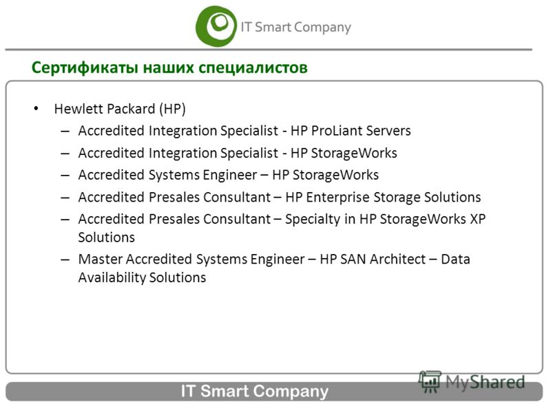Сертификаты наших специалистов Hewlett Packard (HP) – Accredited Integration Specialist - HP ProLiant Servers – Accredited Integration Specialist - HP StorageWorks – Accredited Systems Engineer – HP StorageWorks – Accredited Presales Consultant – HP