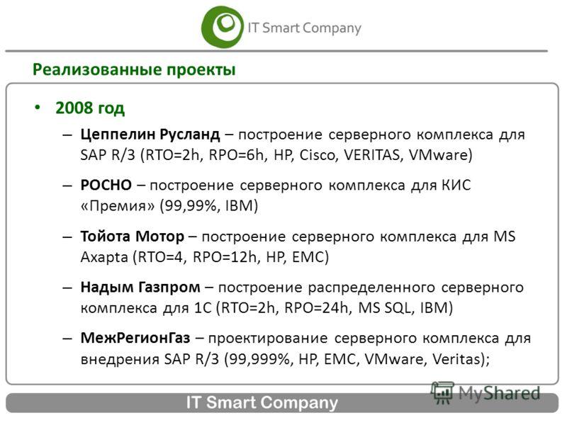 Реализованные проекты 2008 год – Цеппелин Русланд – построение серверного комплекса для SAP R/3 (RTO=2h, RPO=6h, HP, Cisco, VERITAS, VMware) – РОСНО – построение серверного комплекса для КИС «Премия» (99,99%, IBM) – Тойота Мотор – построение серверно